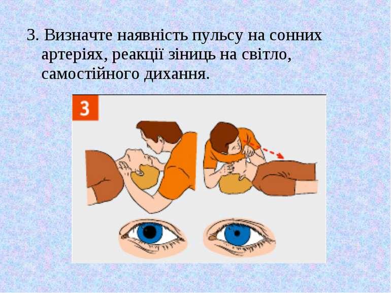 3. Визначте наявність пульсу на сонних артеріях, реакції зіниць на світло, са...