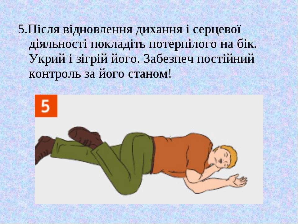 5.Після відновлення дихання і серцевої діяльності покладіть потерпілого на бі...