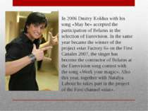 In 2006 Dmitry Koldun with his song «May be» accepted the participation of Be...
