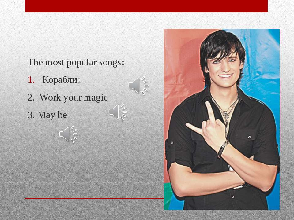 The most popular songs: Корабли: 2. Work your magic 3. May be