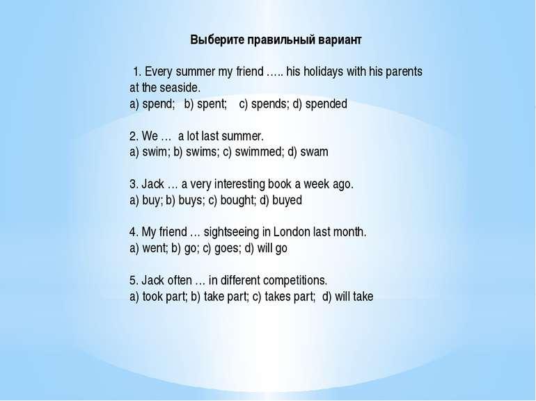 Выберите правильный вариант 1. Every summer my friend ….. his holidays with ...