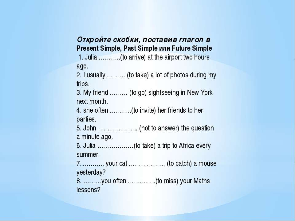 Откройте скобки, поставив глагол в Present Simple, Past Simple или Future Sim...
