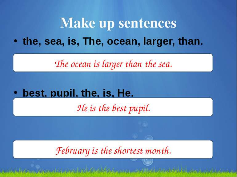 Make up sentences the, sea, is, The, ocean, larger, than. best, pupil, the, i...