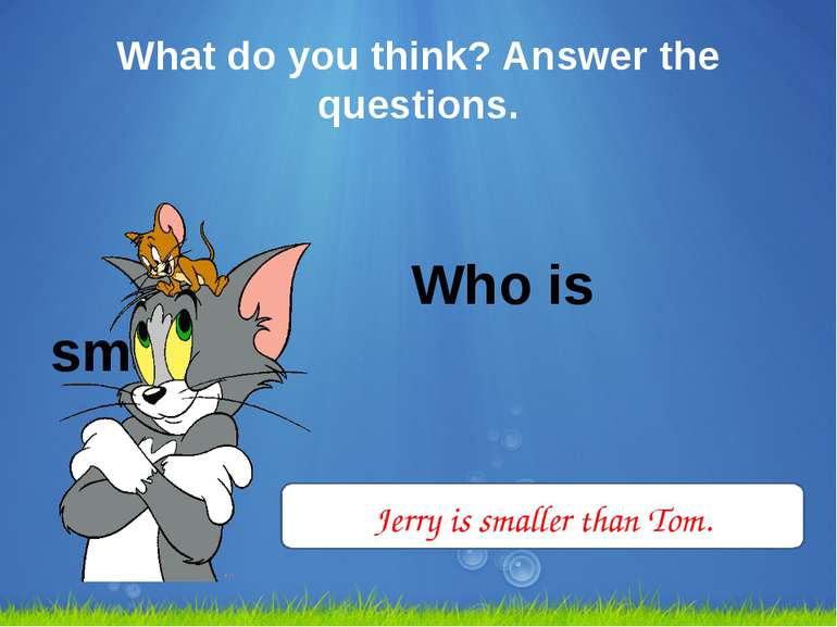 What do you think? Answer the questions. Who is smaller? Jerry is smaller tha...