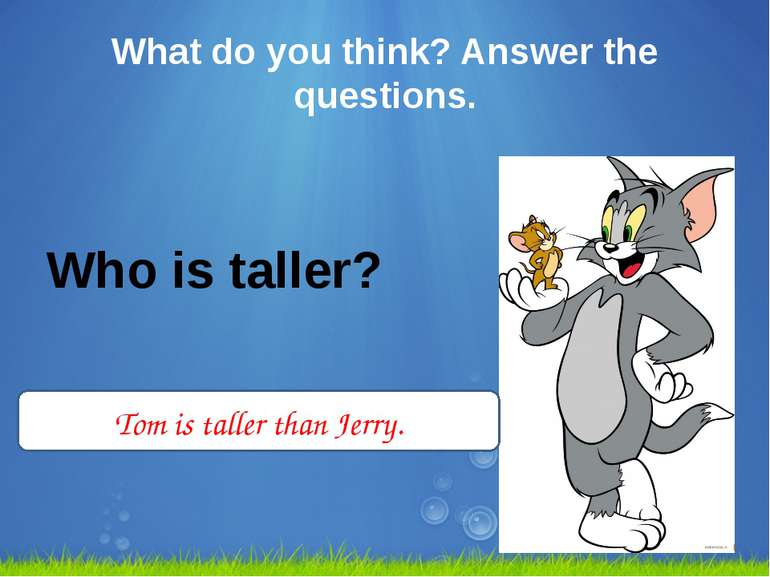 What do you think? Answer the questions. Who is taller? Tom is taller than Je...