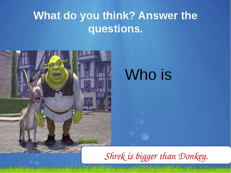 What do you think? Answer the questions. Who is bigger? Shrek is bigger than ...