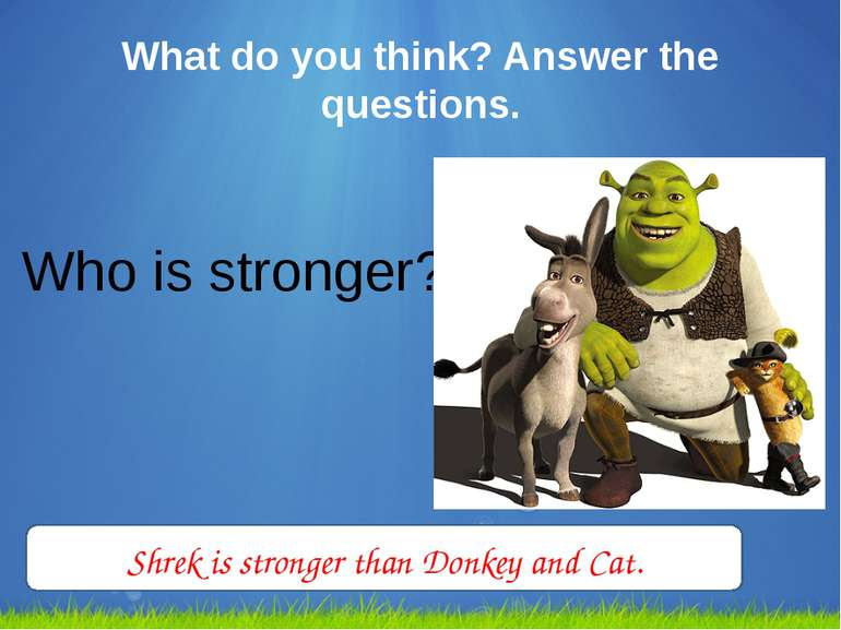What do you think? Answer the questions. Who is stronger? Shrek is stronger t...