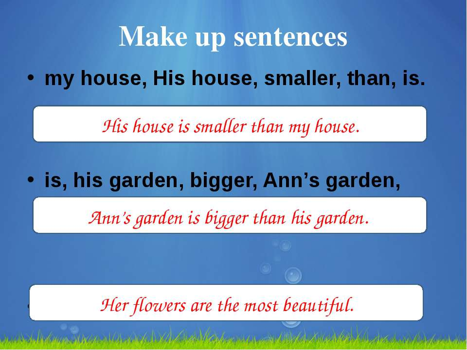 Make up sentences my house, His house, smaller, than, is. is, his garden, big...