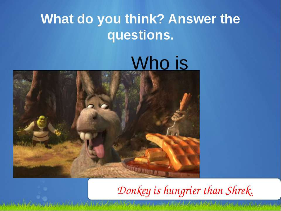What do you think? Answer the questions. Who is hungrier? Donkey is hungrier ...