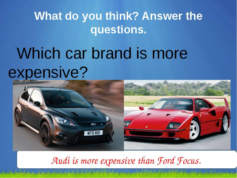 What do you think? Answer the questions. Which car brand is more expensive? A...