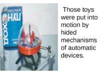 Those toys were put into motion by hided mechanisms of automatic devices.