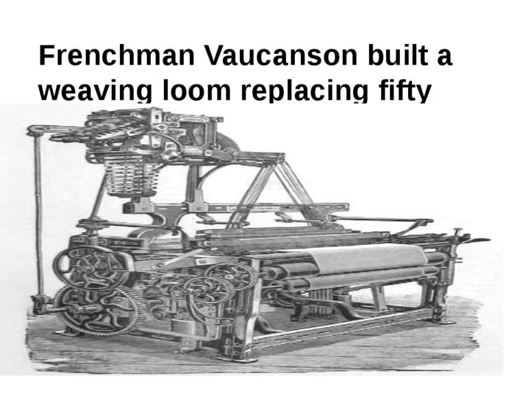 Frenchman Vaucanson built a weaving loom replacing fifty weavers.