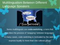 Some multilinguals use code-switching, a term that describes the process of '...