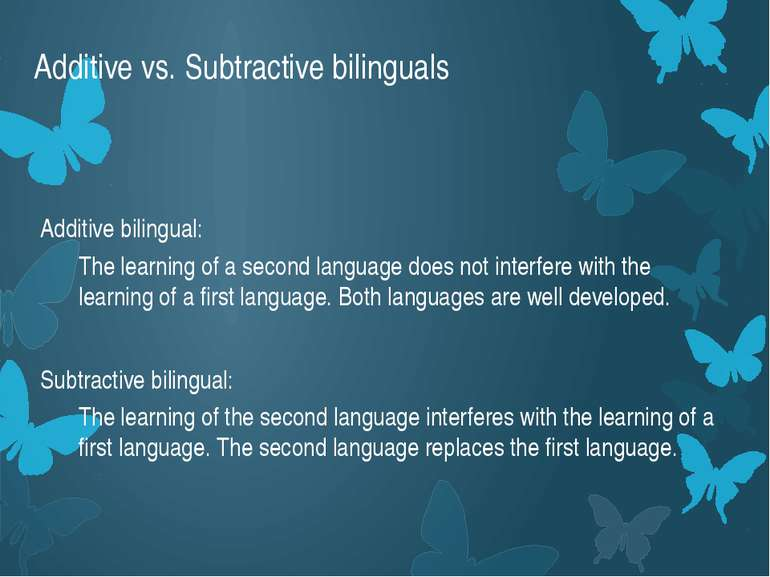 Additive vs. Subtractive bilinguals Additive bilingual: The learning of a sec...