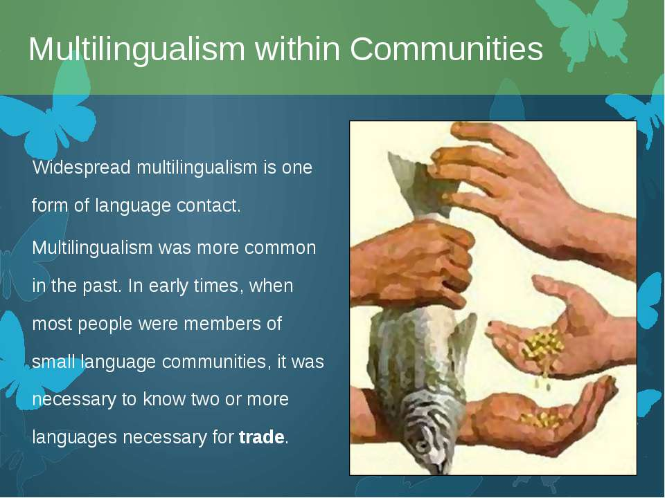 Widespread multilingualism is one form of language contact. Multilingualism w...