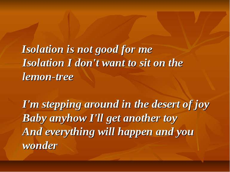 Isolation is not good for me Isolation I don't want to sit on the lemon-tree ...