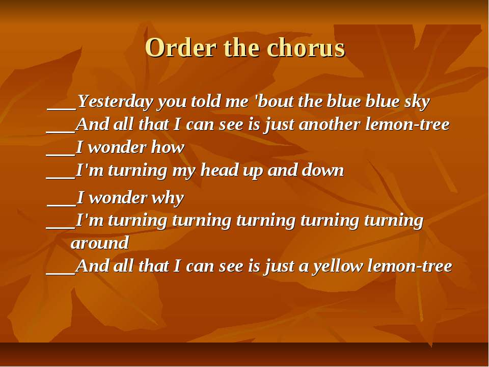 Order the chorus ___Yesterday you told me 'bout the blue blue sky ___And all ...
