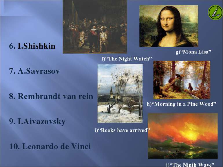 6. I.Shishkin 7. A.Savrasov 8. Rembrandt van rein 9. I.Aivazovsky 10. Leonard...