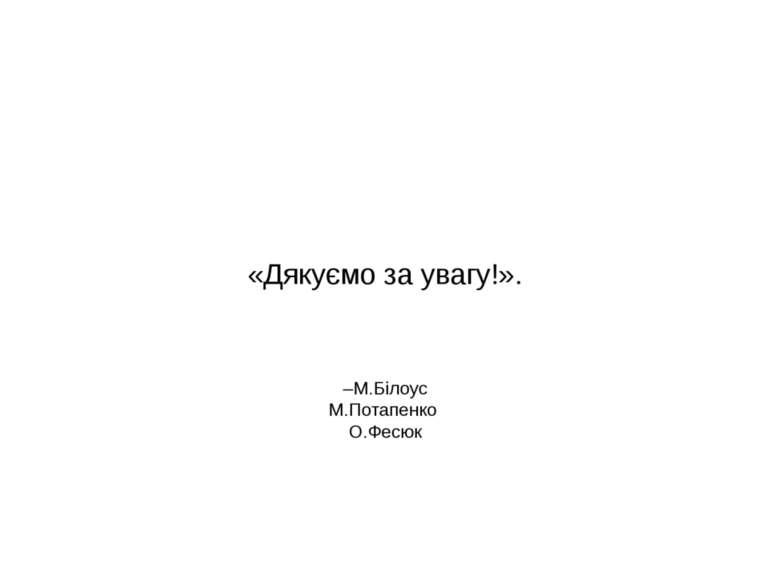 –М.Білоус М.Потапенко О.Фесюк «Дякуємо за увагу!».