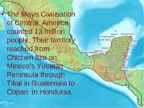 The Maya Civilisation of Central America counted 13 million people. Their ter...