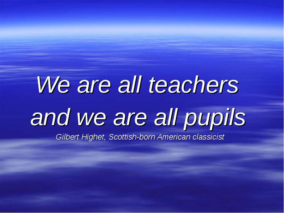 We are all teachers and we are all pupils Gilbert Highet, Scottish-born Ameri...