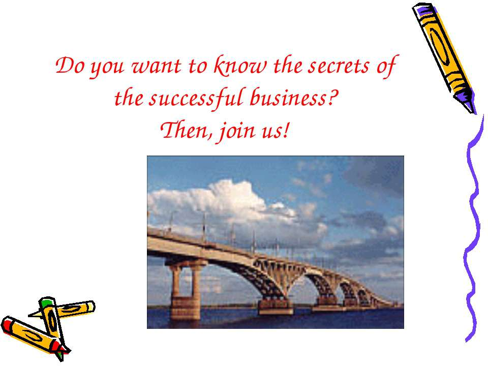 Do you want to know the secrets of the successful business? Then, join us!