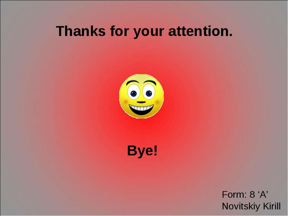 Thanks for your attention. Bye! Form: 8 'A' Novitskiy Kirill