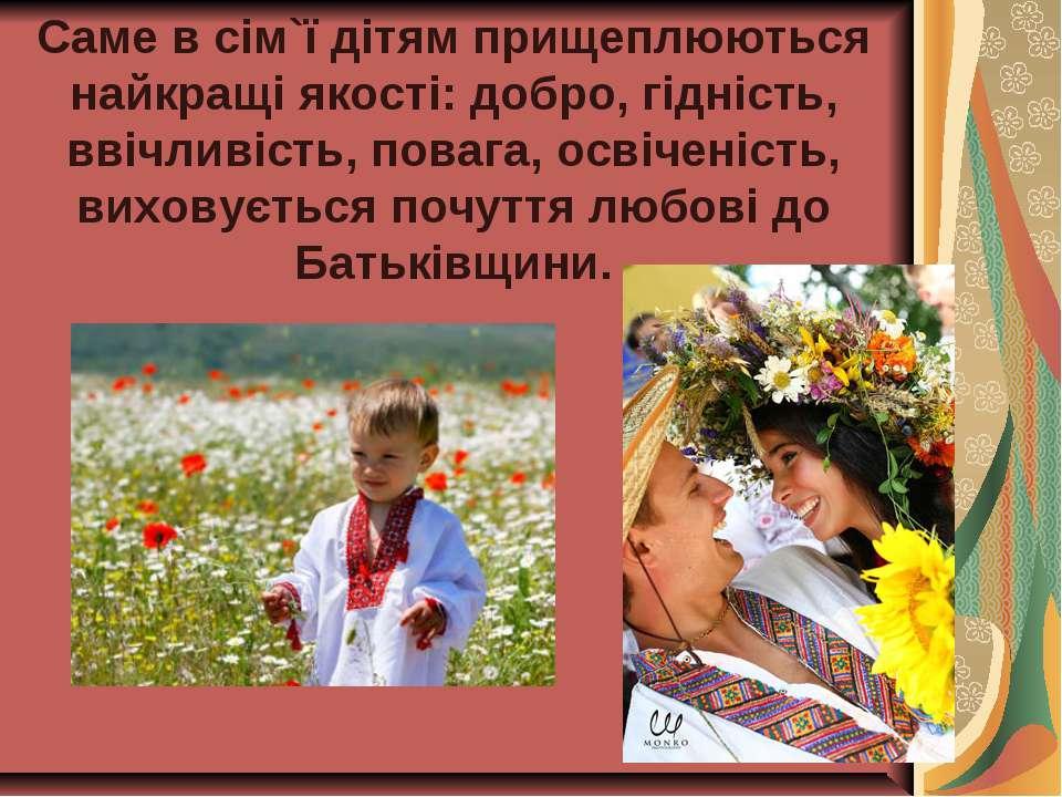 Саме в сім`ї дітям прищеплюються найкращі якості: добро, гідність, ввічливіст...