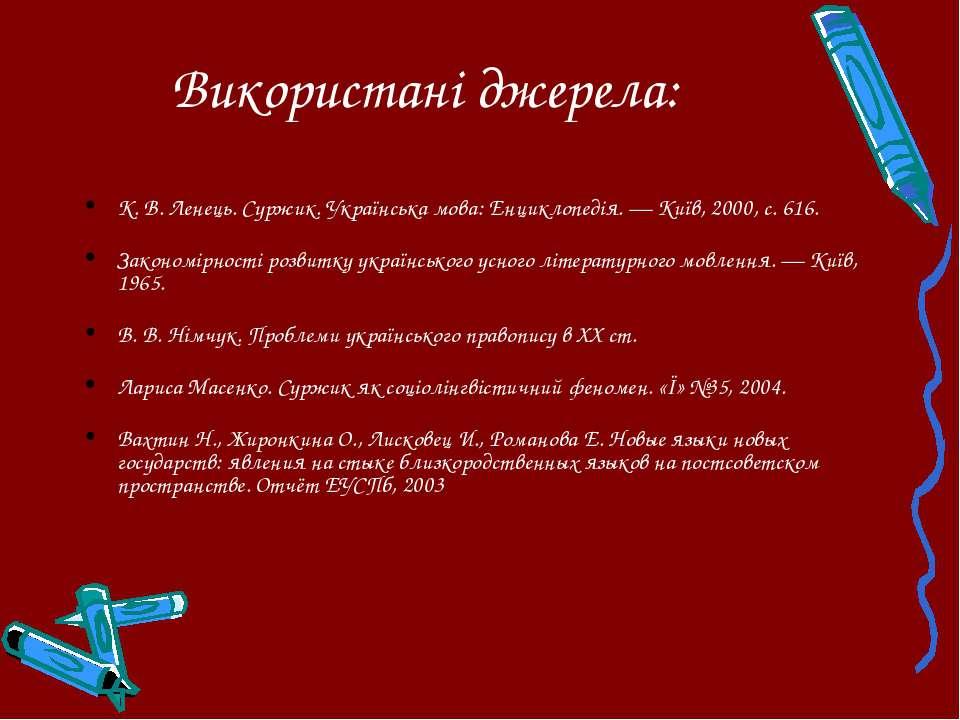 Використані джерела: К. В. Ленець. Суржик. Українська мова: Енциклопедія. — К...