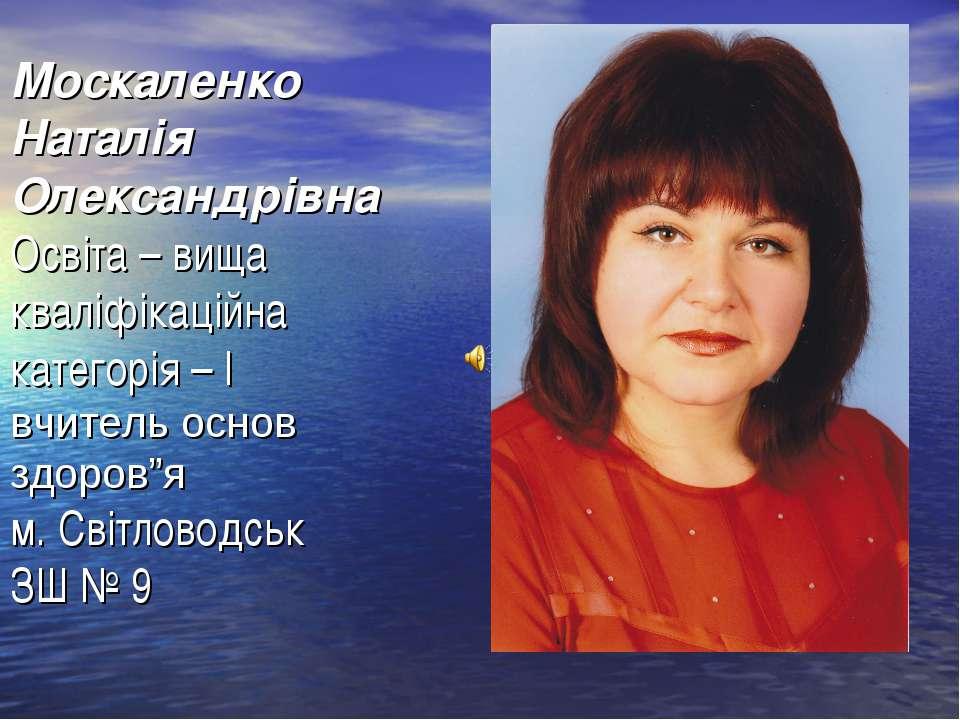Москаленко Наталія Олександрівна Освіта – вища кваліфікаційна категорія – І в...