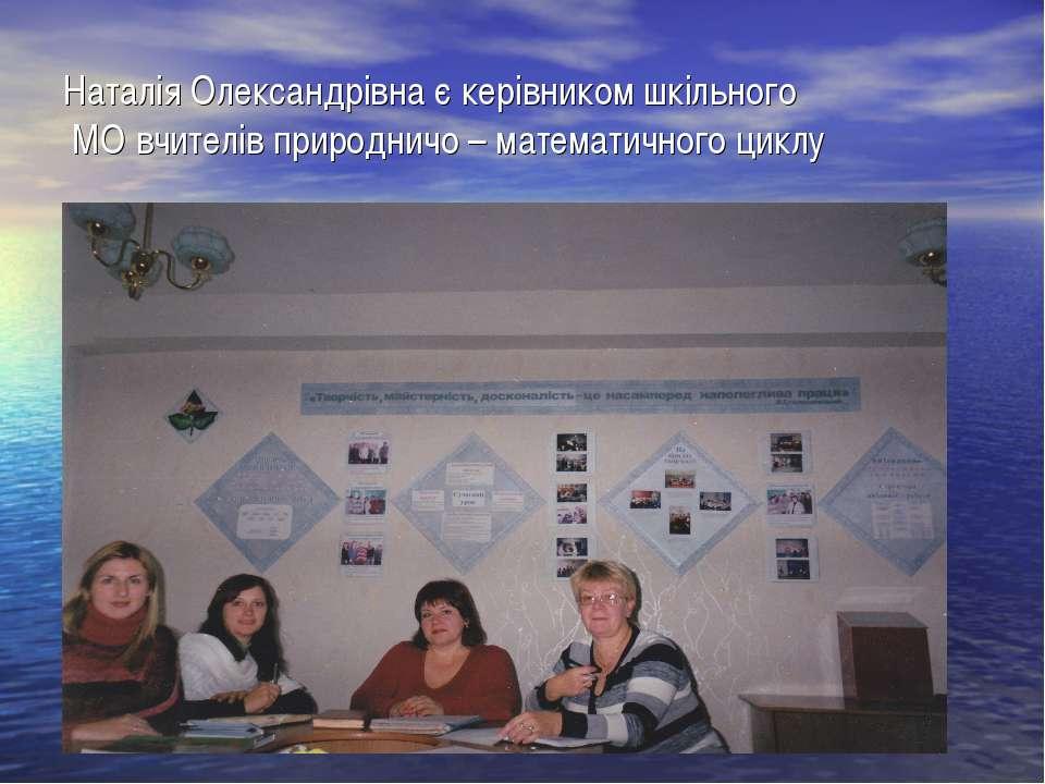 Наталія Олександрівна є керівником шкільного МО вчителів природничо – математ...