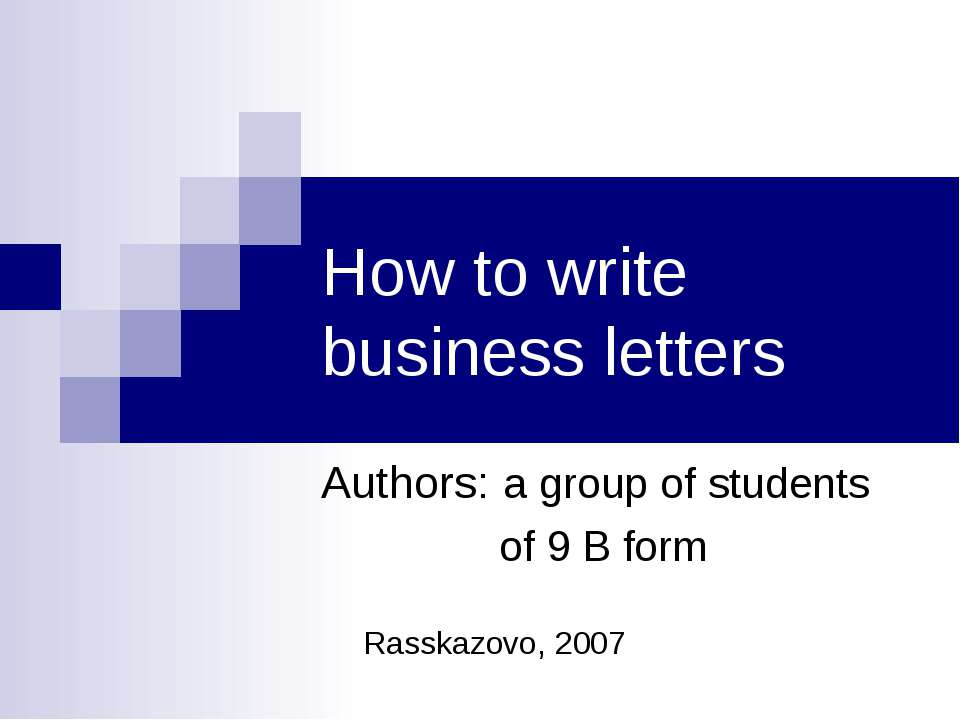 How to write business letters Authors: a group of students of 9 B form Rasska...