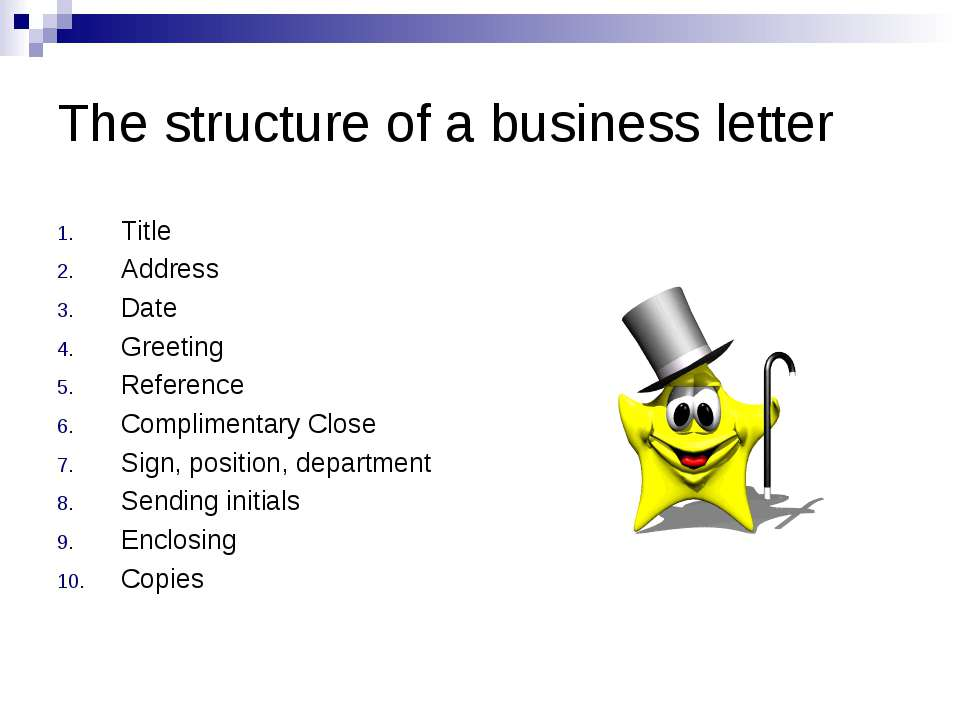 The structure of a business letter Title Address Date Greeting Reference Comp...