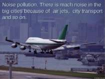 Noise pollution. There is mach noise in the big cities because of air jets, c...