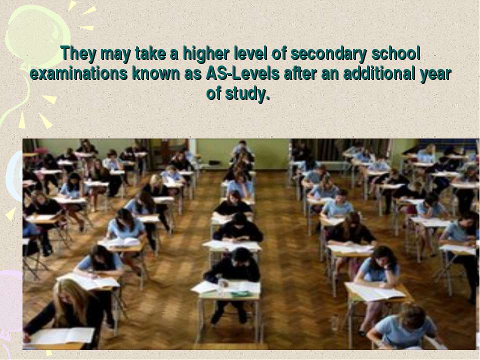 They may take a higher level of secondary school examinations known as AS-Lev...