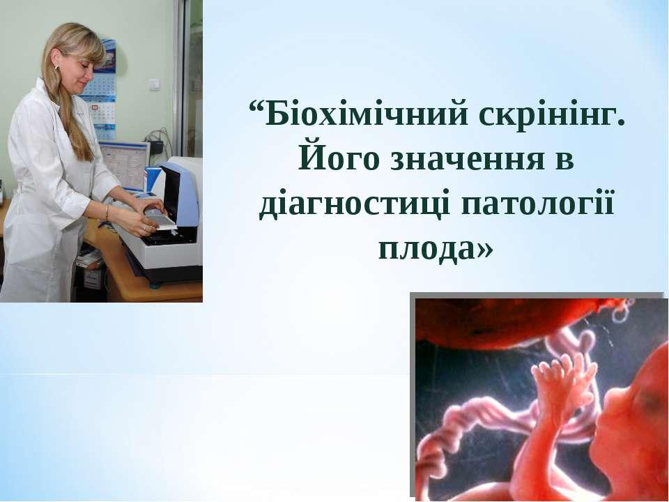 """""""Біохімічний скрінінг. Його значення в діагностиці патології плода»"""