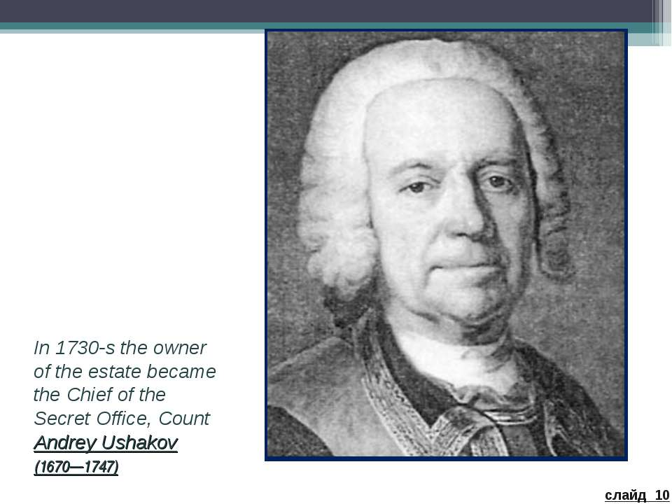In 1730-s the owner of the estate became the Chief of the Secret Office, Coun...