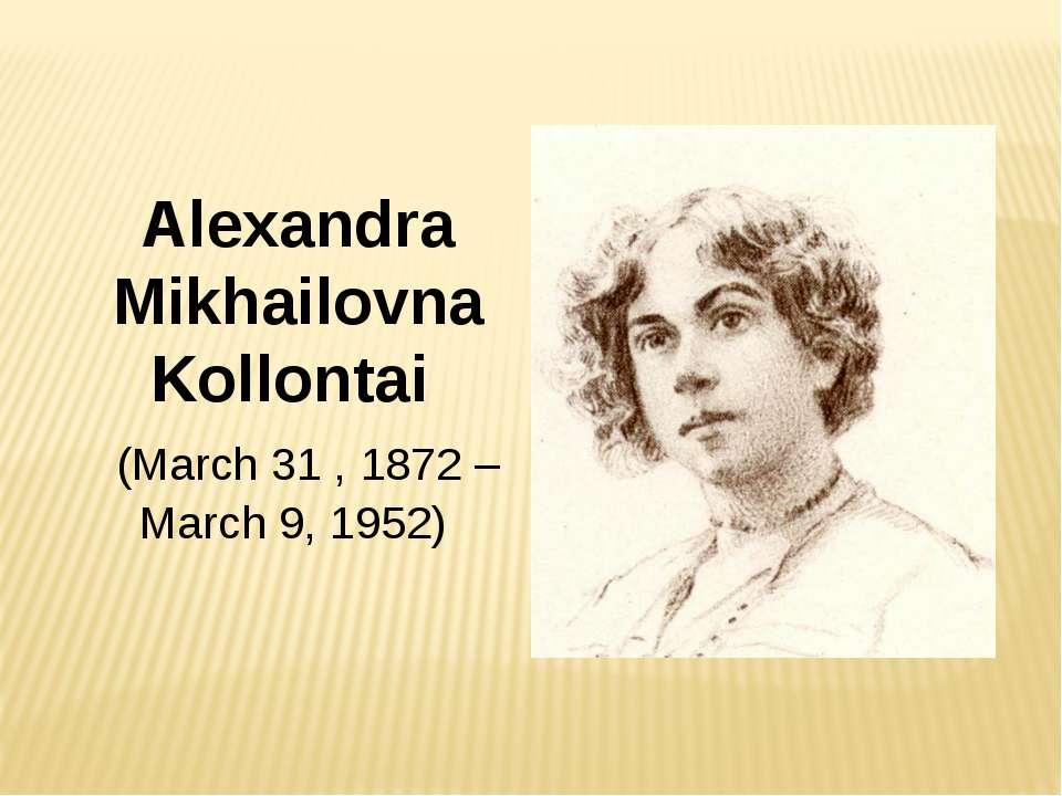 Alexandra Mikhailovna Kollontai (March 31,1872– March 9, 1952)