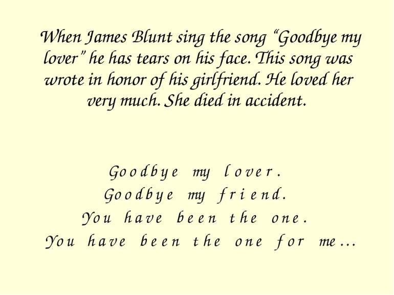 "When James Blunt sing the song ""Goodbye my lover"" he has tears on his face. T..."
