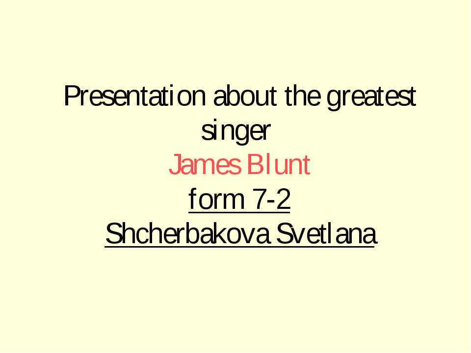 Presentation about the greatest singer James Blunt form 7-2 Shcherbakova Svet...