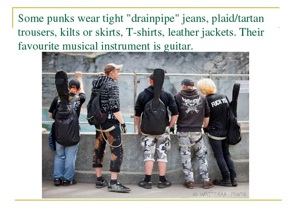 "Some punks wear tight ""drainpipe"" jeans, plaid/tartan trousers, kilts or skir..."