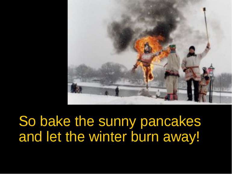 So bake the sunny pancakes and let the winter burn away!