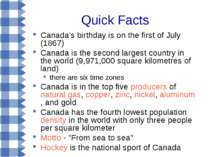 Quick Facts Canada's birthday is on the first of July (1867) Canada is the se...