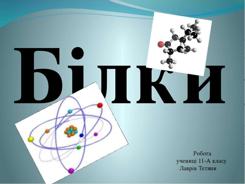 Білки Робота учениці 11-А класу Лаврів Тетяни