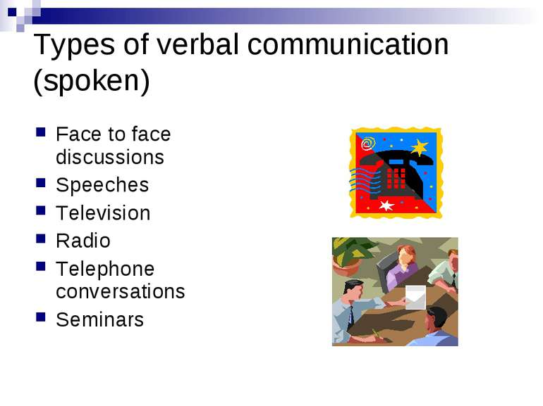 Types of verbal communication (spoken) Face to face discussions Speeches Tele...