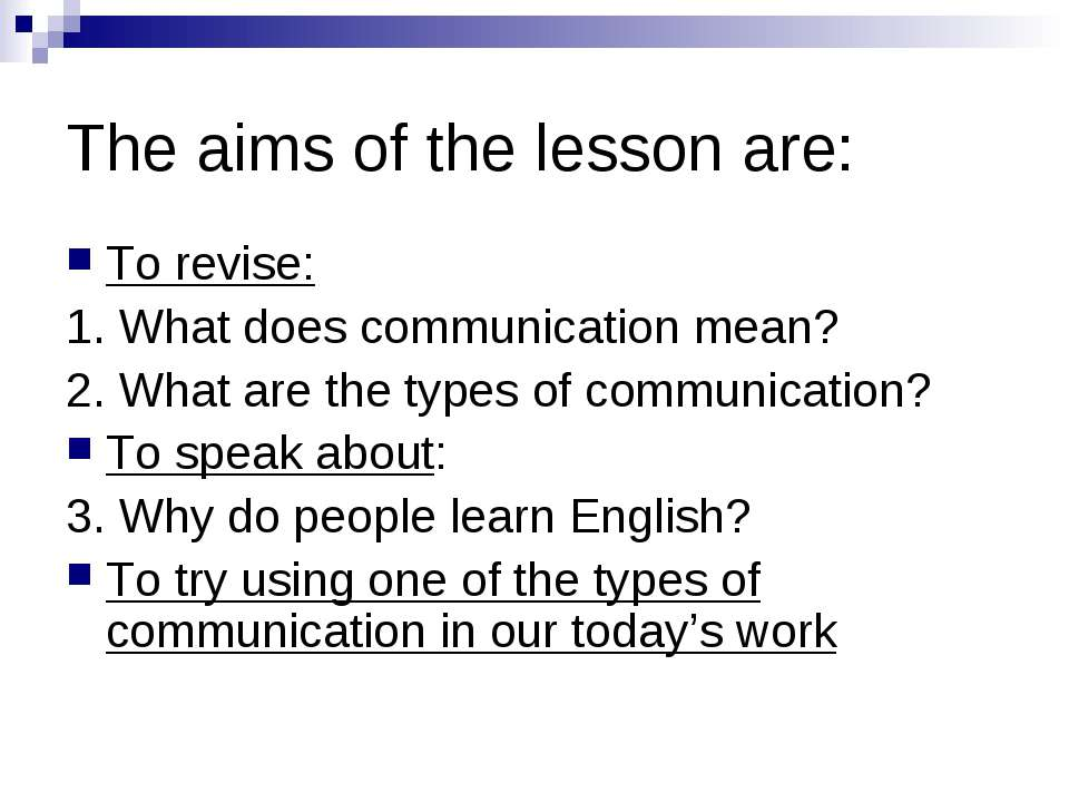 The aims of the lesson are: To revise: 1. What does communication mean? 2. Wh...