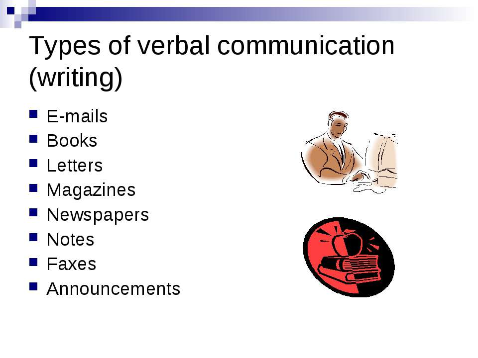 Types of verbal communication (writing) E-mails Books Letters Magazines Newsp...