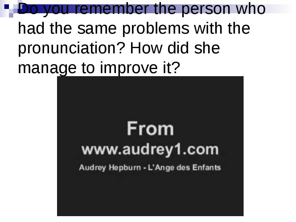 Do you remember the person who had the same problems with the pronunciation? ...