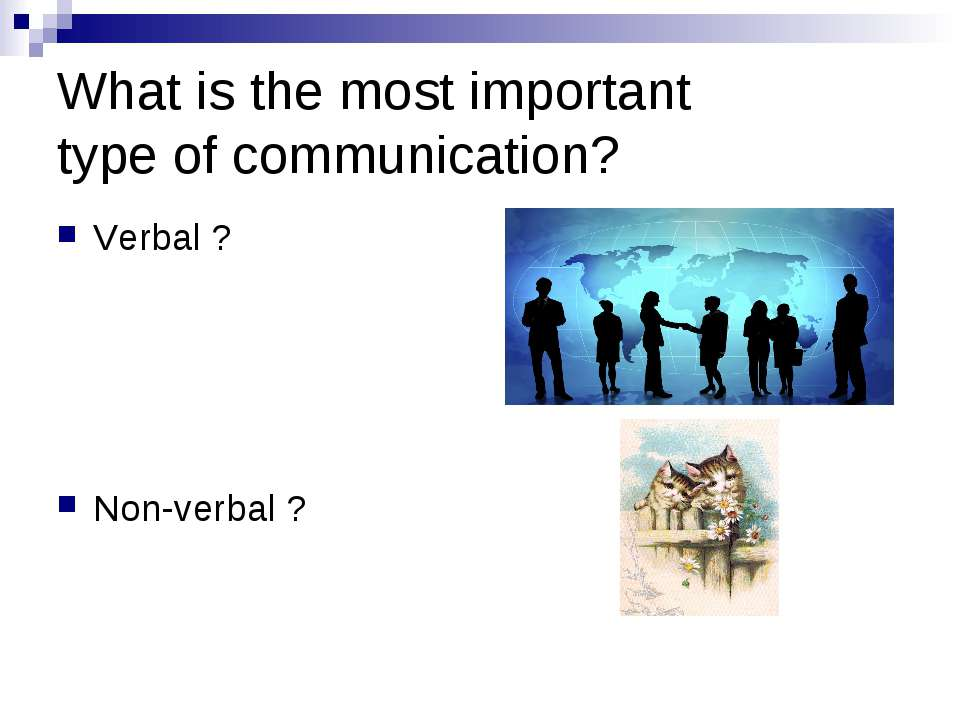 What is the most important type of communication? Verbal ? Non-verbal ?