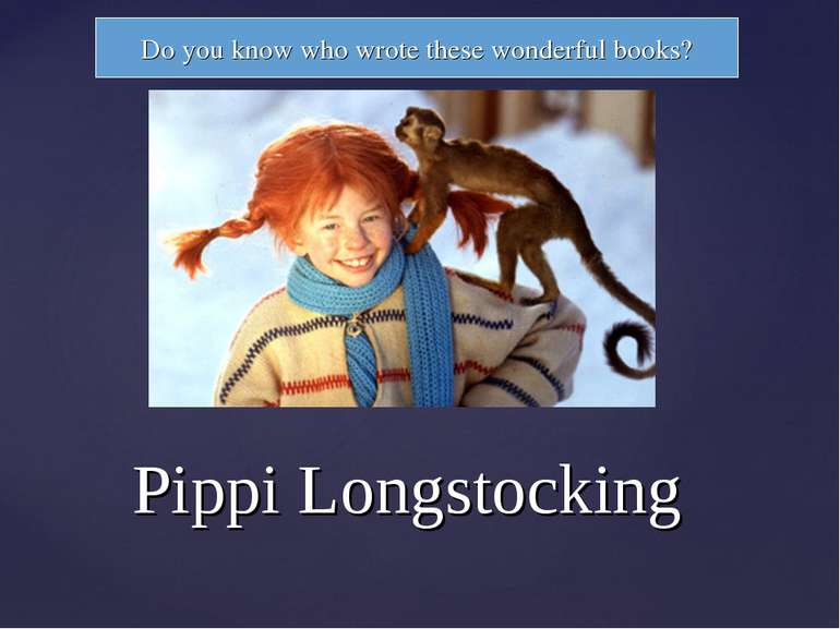 Pippi Longstocking Do you know who wrote these wonderful books?